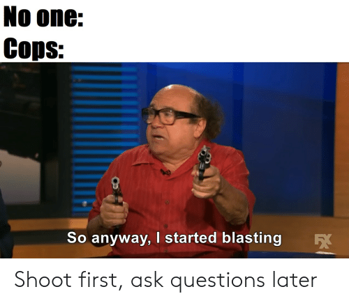 25 Best Memes About Shoot First Ask Questions Later Shoot First Ask Questions Later Memes