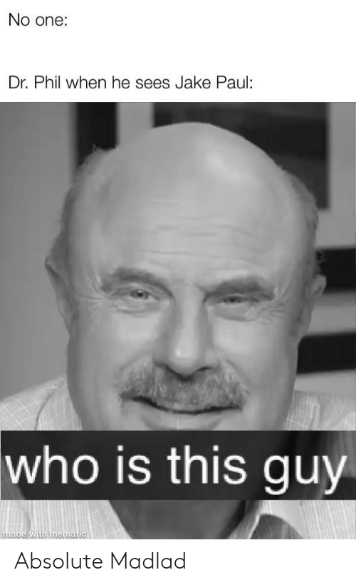 Jake Paul, Dr Phil, and Who: No one:  Dr. Phil when he sees Jake Paul:  who is this guy  made with mematic Absolute Madlad