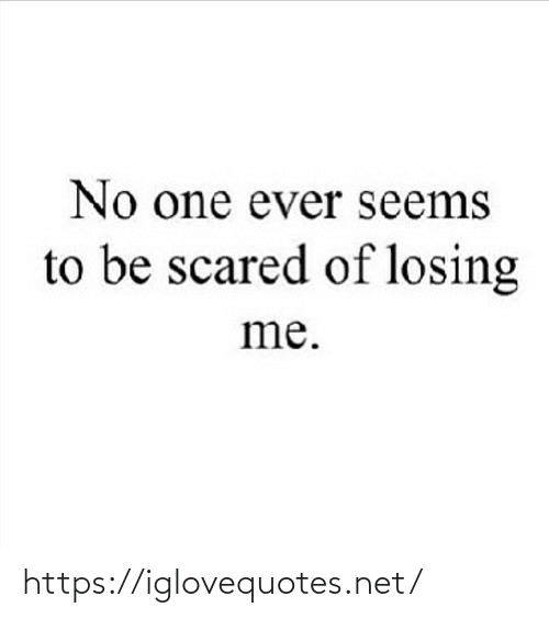 Net, One, and Href: No one ever seems  to be scared of losing  me. https://iglovequotes.net/