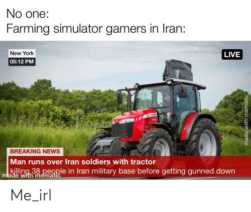 Ferguson: No one:  Farming simulator gamers in Iran:  New York  LIVE  05:12 PM  MASSEY FERGUSON  5711  BREAKING NEWS  Man runs over Iran soldiers with tractor  killing 38 people in Iran military base before getting gunned down  made with mematic  made with mematic Me_irl