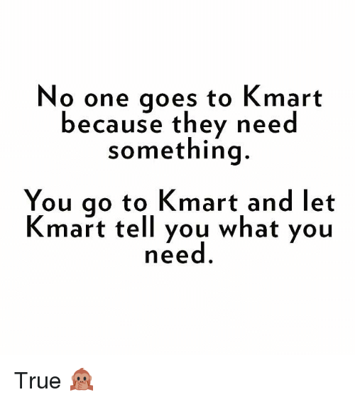 Memes, True, and Kmart: No one goes to Kmart  because they need  something  You go to Kmart and let  Kmart tell you what you  need True 🙊