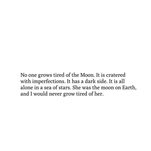 dark side: No one grows tired of the Moon. It is cratered  with imperfections. It has a dark side. It is all  alone in a sea of stars. She was the moon on Earth,  and I would never grow tired of her