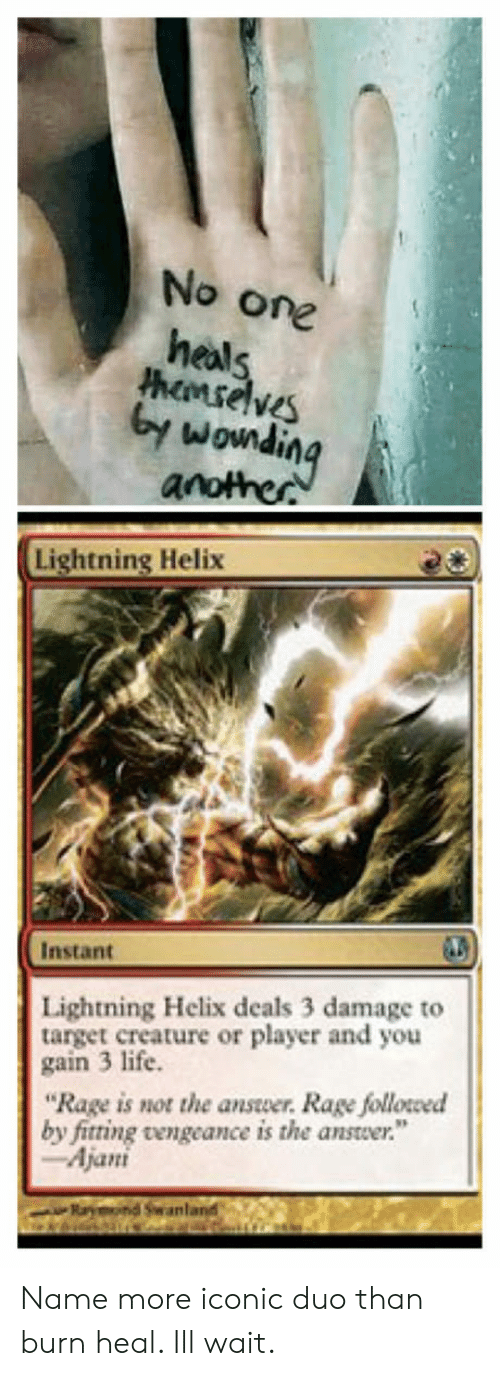 """Life, Target, and Lightning: No one  heals  hemselveS  by  wowndin  Lightning Helix  Instant  Lightning Helix deals 3 damage to  target creature or player and you  gain 3 life.  """"Rage is not the answer. Rage followed  by fitting vengeance is the answer.""""  Ajani  an Name more iconic duo than burn  heal. Ill wait."""