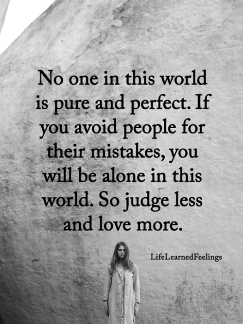 Being Alone, Love, and Memes: No one in this world  is pure and perfect. If  you avoid people for  their mistakes, you  will be alone in this  world. So judge less  and love more.  LifeLearnedFeelings
