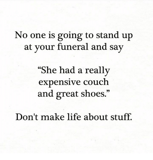 """Life, Memes, and Shoes: No one is going to stand up  at your funeral and say  """"S  he had a really  expensive couch  and great shoes.""""  Don't make life about stuff."""