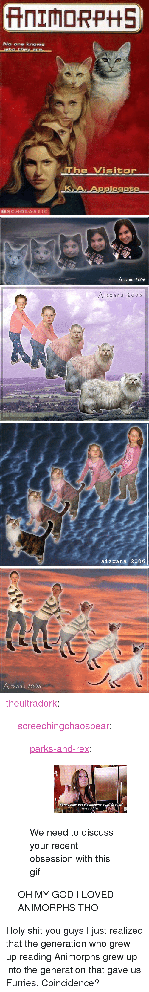 "Animorphs, Gif, and God: No one knows  e Visitor  KA.Applegate  SCHOLASTIC   Aizxana 2006   i z x an a 2006   aizxana 2006   izxana 2006 <p><a href=""http://theultradork.tumblr.com/post/172923844978/screechingchaosbear-parks-and-rex-we-need"" class=""tumblr_blog"">theultradork</a>:</p>  <blockquote><p><a href=""http://screechingchaosbear.tumblr.com/post/166140279209/parks-and-rex-we-need-to-discuss-your-recent"" class=""tumblr_blog"">screechingchaosbear</a>:</p> <blockquote> <p><a href=""http://parksandrex.com/post/166128235700"" class=""tumblr_blog"">parks-and-rex</a>:</p> <blockquote><figure data-orig-height=""160"" data-orig-width=""245""><img src=""https://78.media.tumblr.com/0d774fafe645b92e4abc1fcfeaddb0f8/tumblr_inline_oxfkbssugd1ty99rh_540.gif"" data-orig-height=""160"" data-orig-width=""245""/></figure></blockquote>  <p>We need to discuss your recent obsession with this gif </p> </blockquote> <p>OH MY GOD I LOVED ANIMORPHS THO</p></blockquote>  <p>Holy shit you guys I just realized that the generation who grew up reading Animorphs grew up into the generation that gave us Furries. Coincidence?</p>"