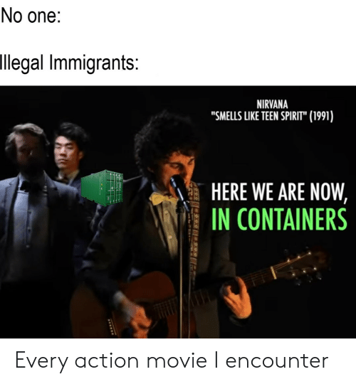 """Nirvana, Movie, and Spirit: No one:  llegal Immigrants:  NIRVANA  """"SMELLS LIKE TEEN SPIRIT"""" (1991)  HERE WE ARE NOW  IN CONTAINERS Every action movie I encounter"""