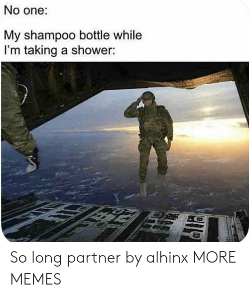 Long Partner: No one:  My shampoo bottle while  I'm taking a shower: So long partner by alhinx MORE MEMES