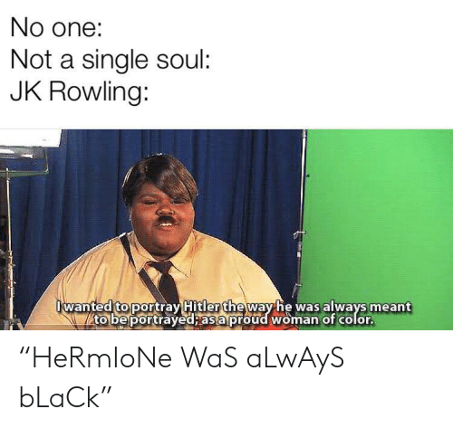 "Black, Hitler, and Proud: No one:  Not a single soul:  JK Rowling:  wanted to portray Hitler theway he was always meant  to be portrayed; as a proud woman of color. ""HeRmIoNe WaS aLwAyS bLaCk"""