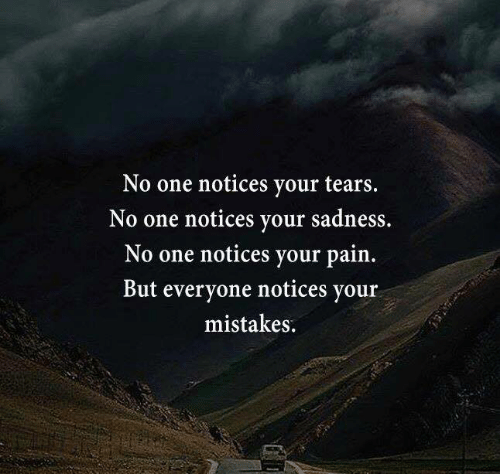 Memes, Mistakes, and Pain: No one notices your tears.  No one notices your sadness.  No one notices your pain.  But everyone notices your  mistakes.