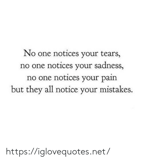 tears: No one notices your tears,  no one notices your sadness,  no one notices your pain  but they all notice your mistakes. https://iglovequotes.net/