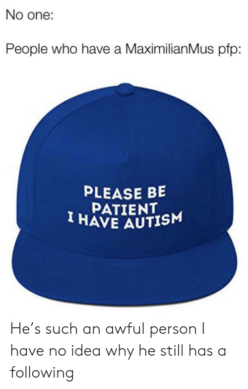 Maximilianmus: No one:  People who have a MaximilianMus pfp:  PLEASE BE  PATIENT  I HAVE AUTISM He's such an awful person I have no idea why he still has a following