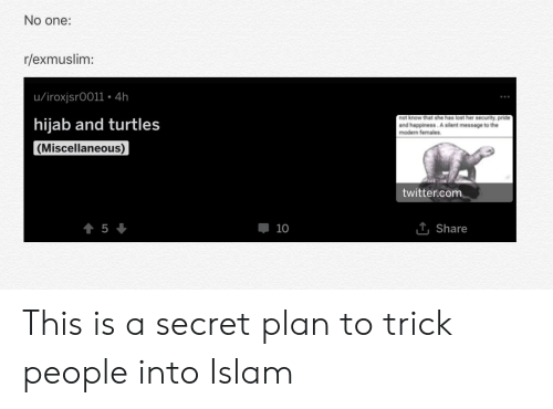 Twitter, Lost, and Islam: No one:  r/exmuslim:  u/iroxjsr0011. 4h  hijab and turtles  not know that she has lost her security, pride  and happiness. A silent message to the  modern females.  Miscellaneous  twitter.com  10  1 Share This is a secret plan to trick people into Islam