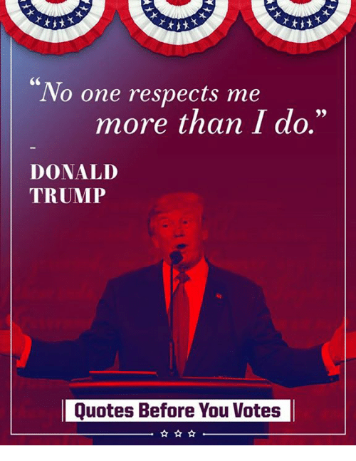 """Trumps Quotes: No one respects me  more than I do.""""  DONALD  TRUMP  Quotes Before You Votes"""