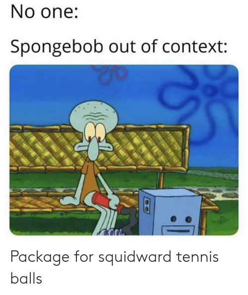 SpongeBob, Squidward, and Tennis: No one:  Spongebob out of context: Package for squidward tennis balls