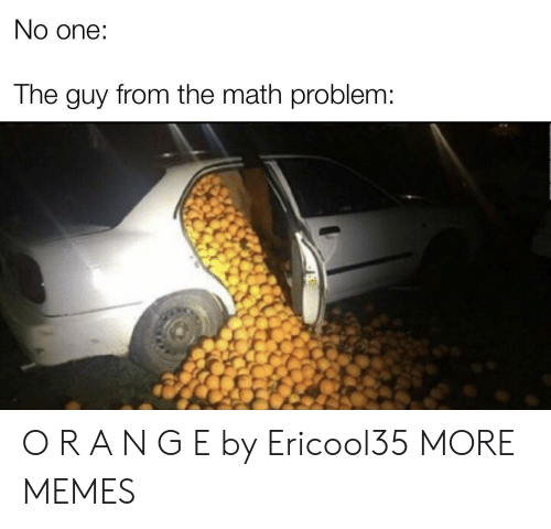 Dank, Memes, and Target: No one:  The guy from the math problem: O R A N G E by Ericool35 MORE MEMES