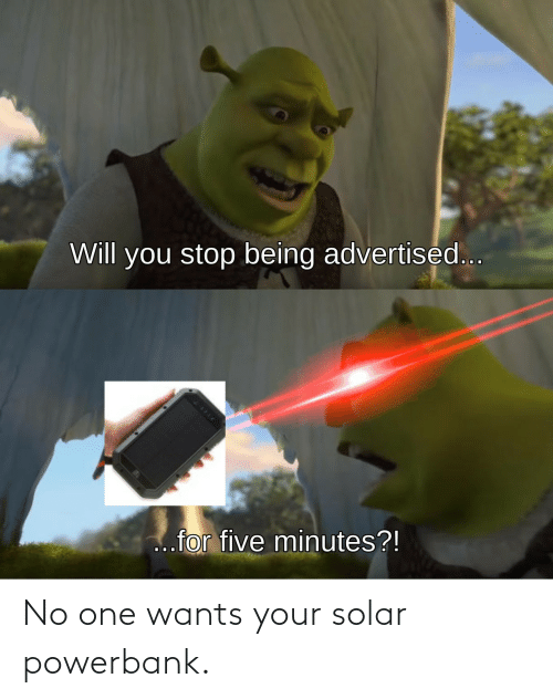 Wants: No one wants your solar powerbank.