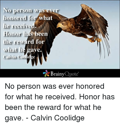 calvin coolidge: No person was eye  honored  for what  he received.  Honor has been  the reward for  ave  what he  Calvin Coolid  Brainy  Quote No person was ever honored for what he received. Honor has been the reward for what he gave. - Calvin Coolidge