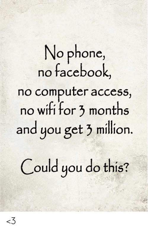 no wifi: No phone,  no facebook,  no computer access,  no wifi for 3 months  and you get 3 million.  Could you do this? <3
