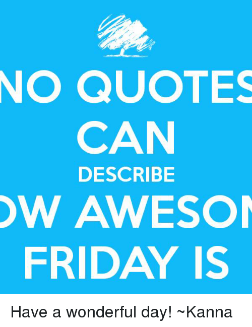 No Quotes Can Describe Ow Awesom Friday Is Have A Wonderful Day