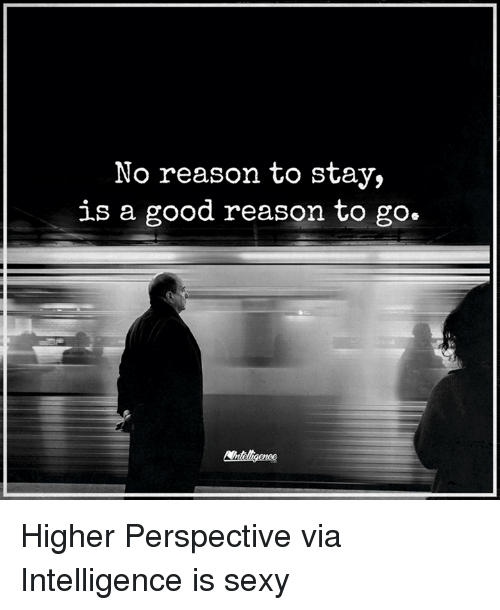 sexys: No reason to stay,  is a good reason to go. Higher Perspective via Intelligence is sexy