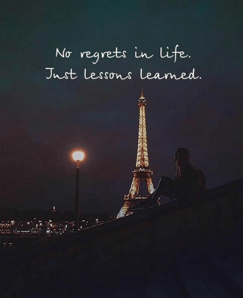 Life, No Regrets, and Regrets: No regrets in life.  Jnst Lessons leamed.