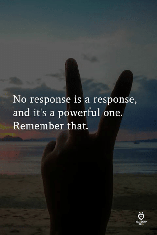 A Powerful: No response is a response,  and it's a powerful one.  Remember that.  RELATIONS  ULES
