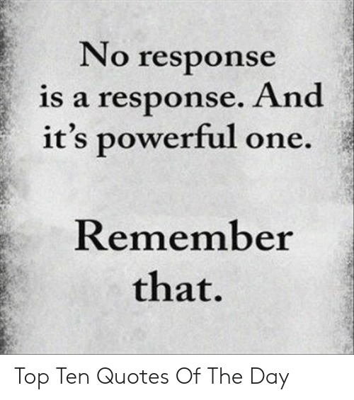 Quotes Of The Day: No response  is a response. And  it's powerful one.  Remember  that. Top Ten Quotes Of The Day