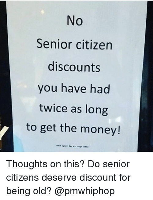 seniority: No  Senior citizen  discounts  you have had  twice as long  to get the money! Thoughts on this? Do senior citizens deserve discount for being old? @pmwhiphop
