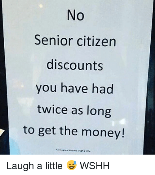 seniority: No  Senior citizen  discounts  you have had  twice as long  to get the money! Laugh a little 😅 WSHH