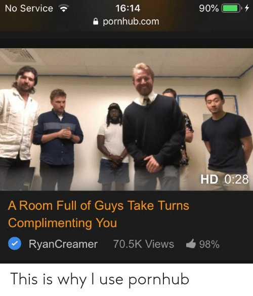 Pornhub, Com, and Why: No Service  16:14  90%  pornhub.com  HD 0:28  A Room Full of Guys Take Turns  Complimenting You  RyanCreamer  70.5K Views  98% This is why I use pornhub