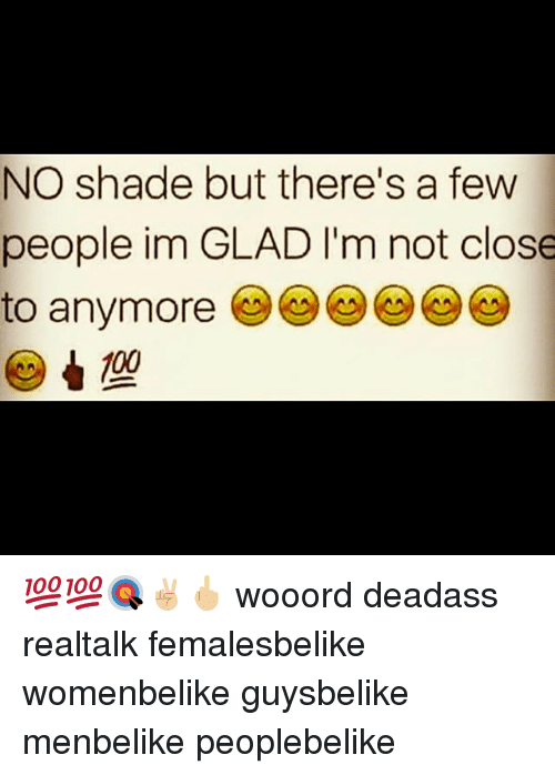 Memes, Shade, and Deadass: NO shade but there's a few  people im GLAD l'm not close  to anymore 💯💯🎯✌🏼🖕🏼 wooord deadass realtalk femalesbelike womenbelike guysbelike menbelike peoplebelike