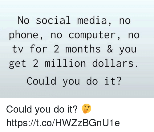 Phone, Social Media, and Computer: No social media, no  phone, no computer, no  tv for 2 months & you  get 2 million dollars  Could you do it? Could you do it? 🤔 https://t.co/HWZzBGnU1e