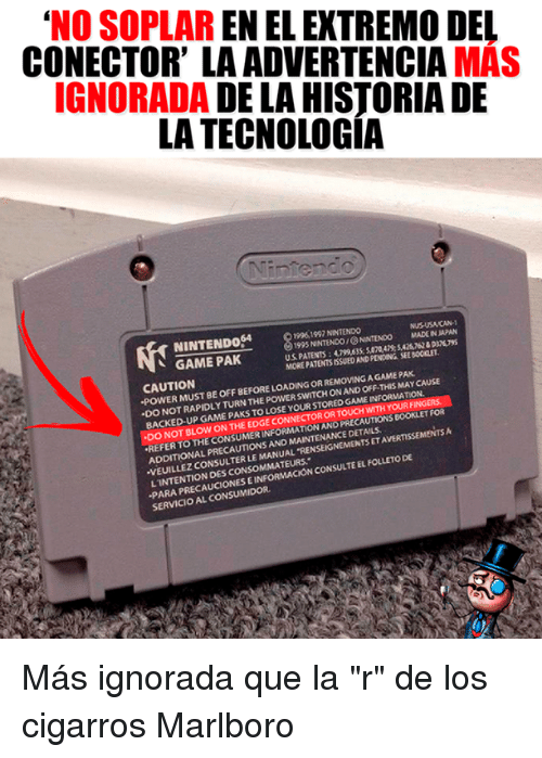 "Memes, Nintendo, and Game: 'NO SOPLAR EN EL EXTREMO DEL  CONECTOR' LA ADVERTENCIA MAS  IGNORADA DE LA HISTORIA DE  LA TECNOLOGIA  ผู้ใ  19961997 NINTENDO  1995 NINTENDO/NINTENDO  MADE IN JAPAN  GAME PAK  US PATENTS : 4799,635; 5,07Q4茂SAS762 & Dan ys  MORE PATENTS ISSUED AND PENDING SEE BOOKLET  CAUTION  POWER MUST BE OFF BEFORE LOADING OR REMOVING A GAME PAK  ·DO NOT RAPIDLY TURN THE POWER SWITCH ON AND OFF-THIS MAY CAUSE  BACKED-UP GAME PAKS  TO LOSE YOUR STORED GAME INFORMATION.  YOURF  DO NOT BLOW  REFER TO THE CONSUMER INFORMATION AND PRE  ADDITIONAL PRECAUTIONS ANO MAINTENANCE DETAILS.  VEUILLEZ CONSULTER LE MANUAL TREN  LINTENTION DES CONSOMMATEURS  PARA PRECAUCIONES E INFORMACION  SERVICIO AL CONSUMIDOR  ON THE EDGE CONNECTOR OR TOUCH WITH  PRECAUTIONS BOORLET FOR  TS ET AVERTISSEMENTS A  CONSULTE EL FOLLETO DE Más ignorada que la ""r"" de los cigarros Marlboro"
