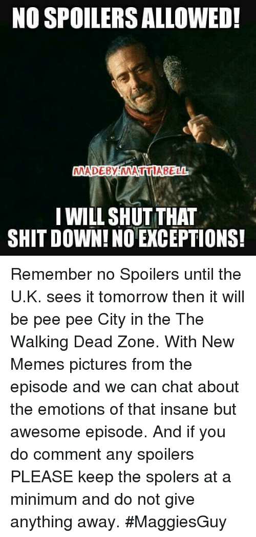 Memes, The Walking Dead, and Chat: NO SPOILERSALLOWED!  MADE By MATTIABELL  I WILL SHUT THAT  SHITDOWN! NO EXCEPTIONS! Remember no Spoilers until the U.K. sees it tomorrow then it will be pee pee City in the The Walking Dead Zone. With New Memes pictures from the episode and we can chat about the emotions of that insane but awesome episode. And if you do comment any spoilers PLEASE keep the spolers at a minimum and do not give anything away.  #MaggiesGuy
