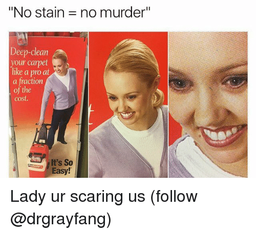 """Staine: """"No stain = no murder""""  Deep-clean  our carpet  like a pro at  a fraction  of the  cost.  t's So  Easy! Lady ur scaring us (follow @drgrayfang)"""