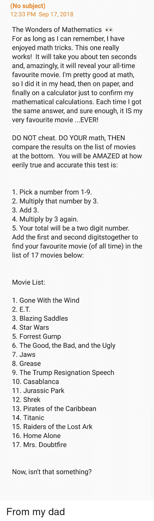 blazing saddles: (No subject)  12:33 PM Sep 17,2018  The Wonders of Mathematics  For as long as I can remember, I have  enjoyed math tricks. This one really  works! It will take you about ten seconds  and, amazingly, it will reveal your all-time  favourite movie. I'm pretty good at math,  so I did it in my head, then on paper, and  finally on a calculator just to confirm my  mathematical calculations. Each time l got  the same answer, and sure enough, it IS my  very favourite movie ...EVER!  DO NOT cheat. DO YOUR math, THEN  compare the results on the list of movies  at the bottom. You will be AMAZED at how  eerily true and accurate this test is:  1. Pick a number from 1-9  2. Multiply that number by 3.  3. Add 3  4. Multiply by 3 again  5. Your total will be a two digit number.  Add the first and second digitstogether to  find your favourite movie (of all time) in the  list of 17 movies below:  Movie List:  1. Gone With the Wind  2. E.T  3. Blazing Saddles  4. Star Wars  5. Forrest Gump  6. The Good, the Bad, and the Ugly  7. Jaws  8. Grease  9. The Trump Resignation Speech  10. Casablanca  11. Jurassic Park  12. Shrek  13. Pirates of the Caribbean  14. Titanic  15. Raiders of the Lost Ark  16. Home Alone  17. Mrs. Doubtfire  Now, isn't that something? From my dad