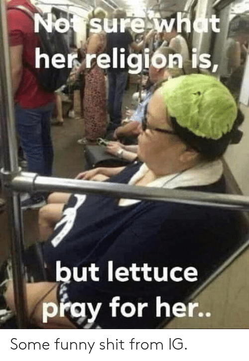 pray: No sure what  her religion is,  but lettuce  pray for her.. Some funny shit from IG.