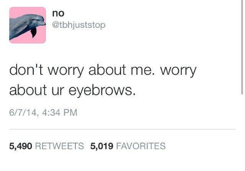 Humans of Tumblr, Eyebrows, and Worry: no  @tbhjuststop  don't worry about me. worry  about ur eyebrows.  6/7/14, 4:34 PM  5,490 RETWEETS 5,019 FAVORITES