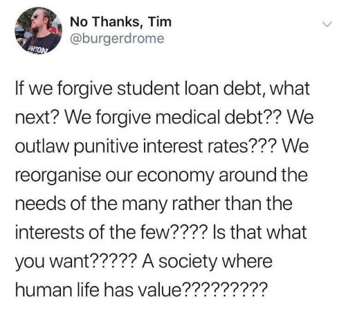 Life, Human, and Next: No Thanks, Tim  @burgerdrome  UNION  If we forgive student loan debt, what  next? We forgive medical debt?? We  outlaw punitive interest rates??? We  reorganise our economy around the  needs of the many rather than the  interests of the few???? Is that what  you want????? A society where  human life has value?????????