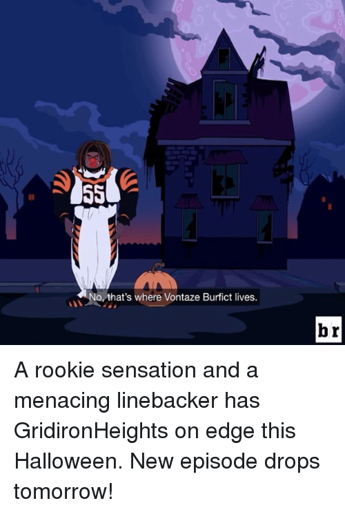 Edging: No, that's where Vontaze Burfict lives.  br A rookie sensation and a menacing linebacker has GridironHeights on edge this Halloween. New episode drops tomorrow!
