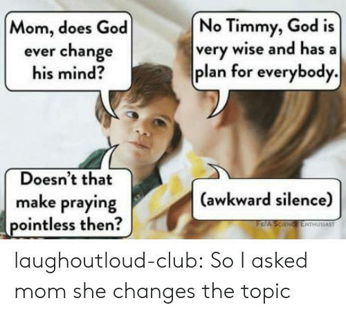 Awkward Silence: No Timmy, God is  very wise and hasa  plan for everybody.  Mom, does God  ever change  his mind?  Doesn't that  (awkward silence)  make praying  pointless then  ENTHUSIAST laughoutloud-club:  So I asked mom she changes the topic