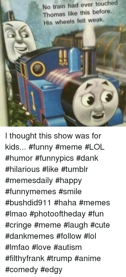 Filthyfrank: No train had ever touched  Thomas like this before.  His wheels felt weak I thought this show was for kids... #funny #meme #LOL #humor #funnypics #dank #hilarious #like #tumblr #memesdaily #happy #funnymemes #smile #bushdid911 #haha #memes #lmao #photooftheday #fun #cringe #meme #laugh #cute #dankmemes #follow #lol #lmfao #love #autism #filthyfrank #trump #anime #comedy #edgy