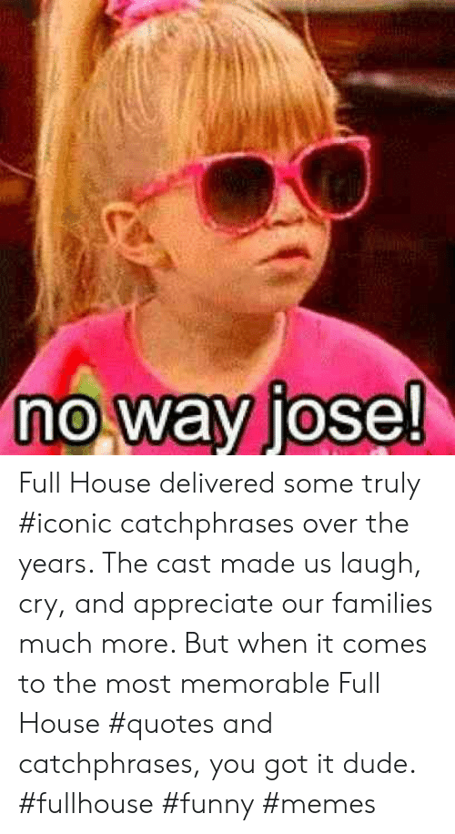 Full House: no way jose! Full House delivered some truly #iconic catchphrases over the years. The cast made us laugh, cry, and appreciate our families much more. But when it comes to the most memorable Full House #quotes and catchphrases, you got it dude. #fullhouse #funny #memes