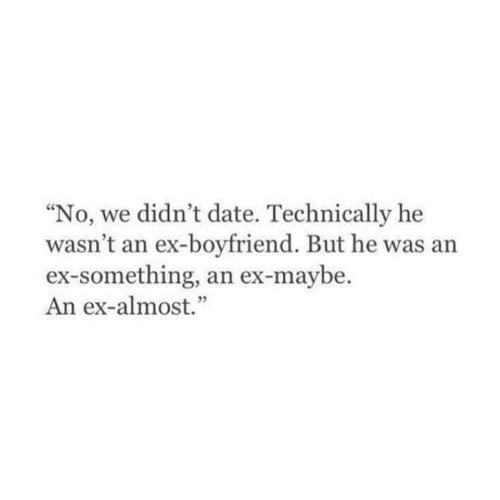 """Date, Boyfriend, and Technically: """"No, we didn't date. Technically he  wasn't an ex-boyfriend. But he was an  ex-something, an ex-maybe.  An ex-almost."""""""