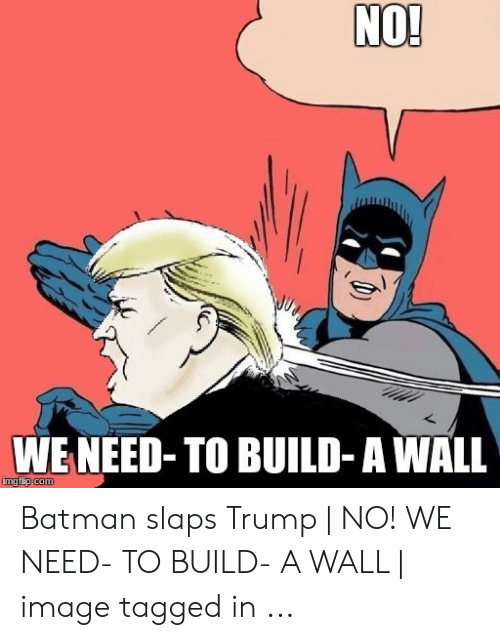 Slaps Trump: NO!  WE NEED-TO BUILD-A WALL  imgflip com Batman slaps Trump   NO! WE NEED- TO BUILD- A WALL   image tagged in ...