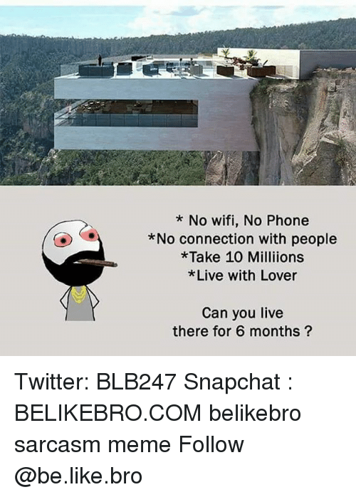 Be Like, Meme, and Memes: * No wifi, No Phone  *No connection with people  * Take 10 Milliions  Live with Lover  Can you live  there for 6 months? Twitter: BLB247 Snapchat : BELIKEBRO.COM belikebro sarcasm meme Follow @be.like.bro