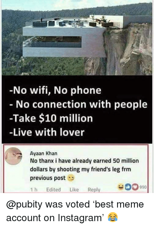 no wifi: No wifi, No phone  No connection with people  -Take $10 million  -Live with lover  Ayaan Khar  No thanx i have already earned 50 million  dollars by shooting my friend's leg frm  previous post  1 h Edited Like Reply  00990 @pubity was voted 'best meme account on Instagram' 😂