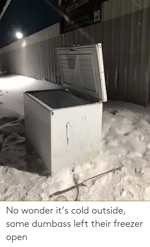 left: No wonder it's cold outside, some dumbass left their freezer open