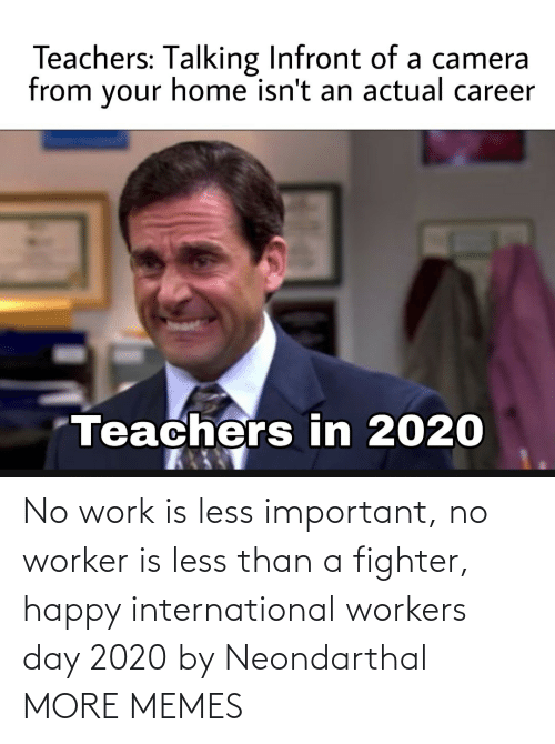International: No work is less important, no worker is less than a fighter, happy international workers day 2020 by Neondarthal MORE MEMES